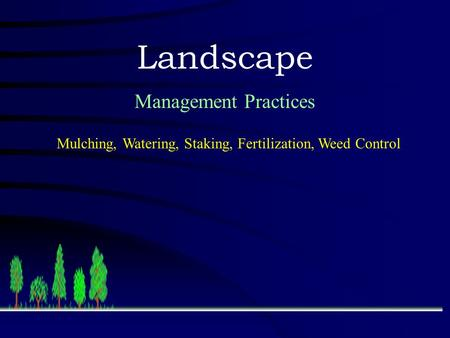 Landscape Management Practices Mulching, Watering, Staking, Fertilization, Weed Control.