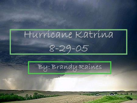 Hurricane Katrina 8-29-05 By: Brandy Raines. About Hurricane Katrina Hurricane Katrina of the 2005 Atlantic hurricane season was the costliest hurricane,
