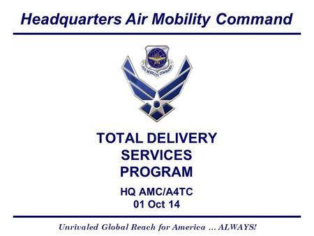 Headquarters Air Mobility Command CCX Version 4-01-05 Unrivaled Global Reach for America … ALWAYS! TOTAL DELIVERY SERVICES PROGRAM HQ AMC/A4TC 01 Oct 14.
