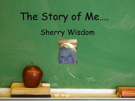 The Story of Me…. Sherry Wisdom. Who Am I? My name is Sherry Wisdom. I am a bubbly and easy going person that loves life and passionate about learning.