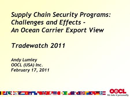 Supply Chain Security Programs: Challenges and Effects - An Ocean Carrier Export View Tradewatch 2011 Andy Lumley OOCL (USA) Inc. February 17, 2011.
