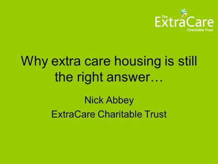Why extra care housing is still the right answer… Nick Abbey ExtraCare Charitable Trust.