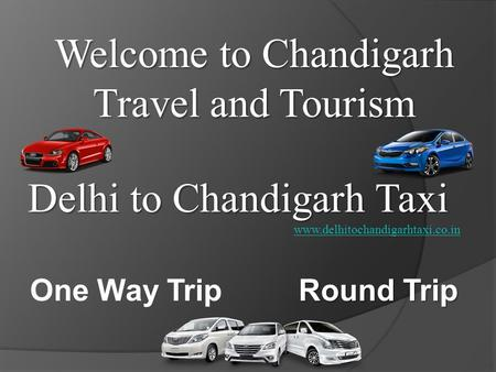 Delhi to Chandigarh Taxi Welcome to Chandigarh Travel and Tourism www.delhitochandigarhtaxi.co.in One Way Trip Round Trip.