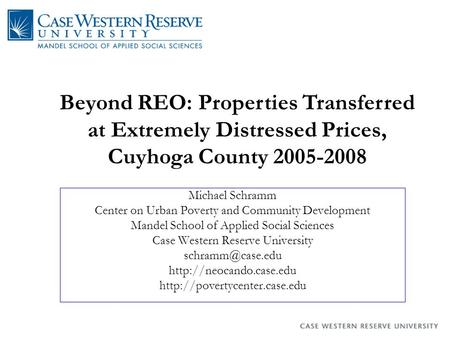 Beyond REO: Properties Transferred at Extremely Distressed Prices, Cuyhoga County 2005-2008 Michael Schramm Center on Urban Poverty and Community Development.