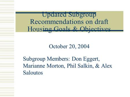 Updated Subgroup Recommendations on draft Housing Goals & Objectives October 20, 2004 Subgroup Members: Don Eggert, Marianne Morton, Phil Salkin, & Alex.