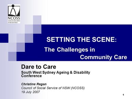 1 SETTING THE SCENE : The Challenges in Community Care Dare to Care South West Sydney Ageing & Disability Conference Christine Regan Council of Social.