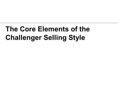 The Core Elements of the Challenger Selling Style