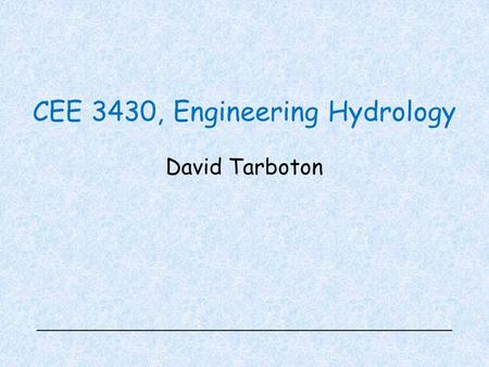 CEE 3430, Engineering Hydrology David Tarboton. Overview Handouts –Syllabus –Schedule –Student Information Sheet –Homework 1 Web: https://usu.instructure.com/courses/392804https://usu.instructure.com/courses/392804.