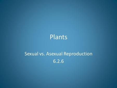 Plants Sexual vs. Asexual Reproduction 6.2.6. Bellringer.