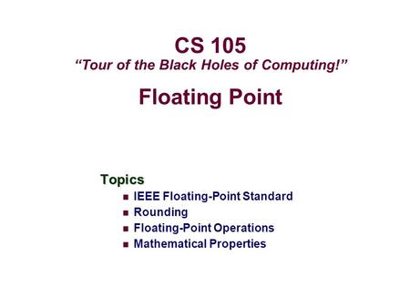 "Floating Point Topics IEEE Floating-Point Standard Rounding Floating-Point Operations Mathematical Properties CS 105 ""Tour of the Black Holes of Computing!"""