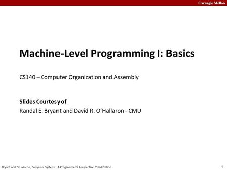 Carnegie Mellon 1 Bryant and O'Hallaron, Computer Systems: A Programmer's Perspective, Third Edition Machine-Level Programming I: Basics CS140 – Computer.