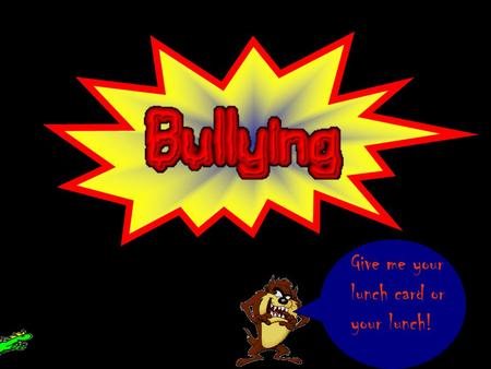 Give me your lunch card or your lunch! Find out in what ways you are being bulled or just find out the types of bullying on the Bullying Information.