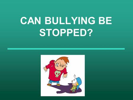 "CAN BULLYING BE STOPPED?. What is bullying? According to the encyclopedia ""Bullying is the repeated use of aggression by one or more people against another."