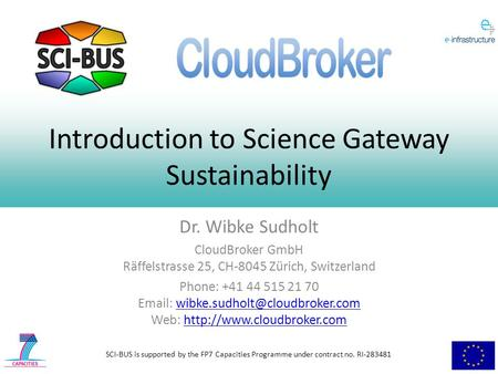 SCI-BUS is supported by the FP7 Capacities Programme under contract no. RI-283481 Introduction to Science Gateway Sustainability Dr. Wibke Sudholt CloudBroker.