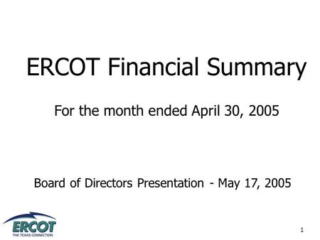 1 ERCOT Financial Summary For the month ended April 30, 2005 Board of Directors Presentation - May 17, 2005.