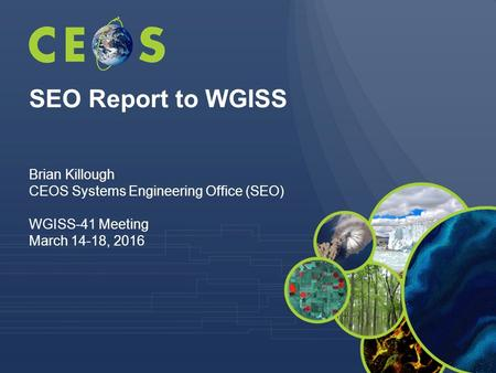 SEO Report to WGISS Brian Killough CEOS Systems Engineering Office (SEO) WGISS-41 Meeting March 14-18, 2016.