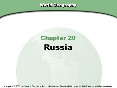 Chapter 20, Section World Geography Chapter 20 Russia Copyright © 2003 by Pearson Education, Inc., publishing as Prentice Hall, Upper Saddle River, NJ.
