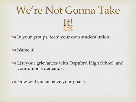   In your groups, form your own student union.  Name it!  List your grievances with Deptford High School, and your union's demands.  How will you.