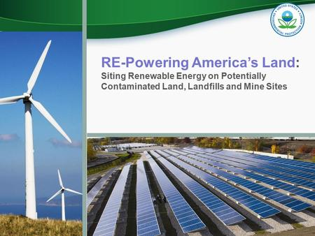 RE-Powering America's Land: Siting Renewable Energy on Potentially Contaminated Land, Landfills and Mine Sites.