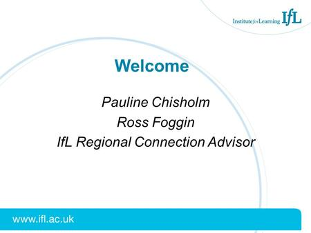 Welcome Pauline Chisholm Ross Foggin IfL Regional Connection Advisor.