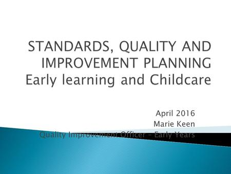 April 2016 Marie Keen Quality Improvement Officer – Early Years.