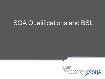 SQA Qualifications and BSL. SQA's family of Qualifications: Units (all SCQF levels) National Units – SCQF levels 1 – 7 Higher National Units - SCQF levels.