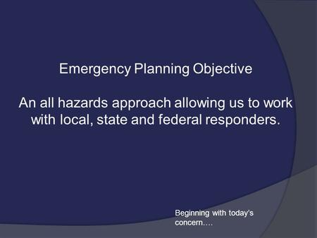 Emergency Planning Objective An all hazards approach allowing us to work with local, state and federal responders. Beginning with today's concern….