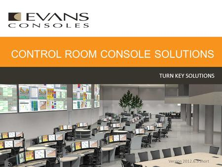 TURN KEY SOLUTIONS CONTROL ROOM CONSOLE SOLUTIONS Version 2012.6.5 Short.