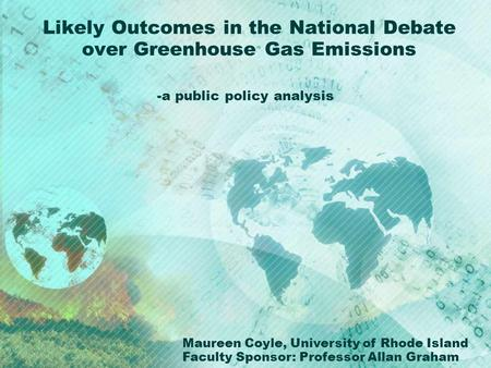 Likely Outcomes in the National Debate over Greenhouse Gas Emissions -a public policy analysis Maureen Coyle, University of Rhode Island Faculty Sponsor: