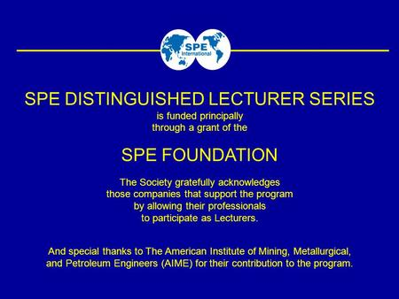 SPE DISTINGUISHED LECTURER SERIES is funded principally through a grant of the SPE FOUNDATION The Society gratefully acknowledges those companies that.