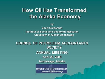 How Oil Has Transformed the Alaska Economy by Scott Goldsmith Institute of Social and Economic Research University of Alaska Anchorage COUNCIL OF PETROLEUM.