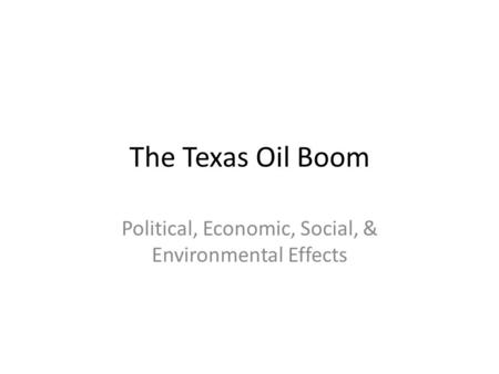 The Texas Oil Boom Political, Economic, Social, & Environmental Effects.