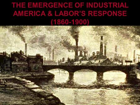 THE EMERGENCE OF INDUSTRIAL AMERICA AND LABOR'S RESPONSE THE EMERGENCE OF INDUSTRIAL AMERICA & LABOR'S RESPONSE (1860-1900)