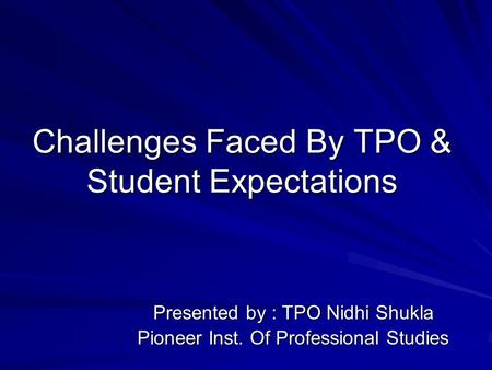 Challenges Faced By TPO & Student Expectations Presented by : TPO Nidhi Shukla Pioneer Inst. Of Professional Studies.