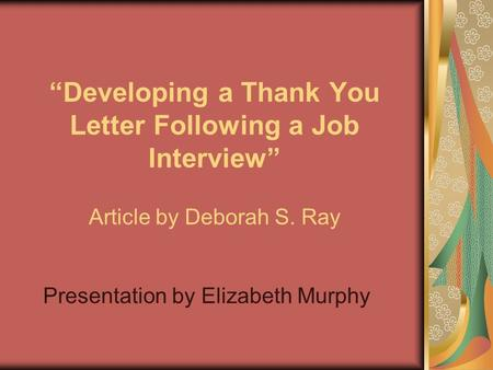 """Developing a Thank You Letter Following a Job Interview"" Article by Deborah S. Ray Presentation by Elizabeth Murphy."