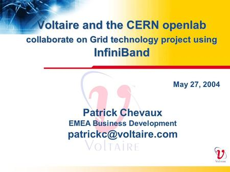 Voltaire and the CERN openlab collaborate on Grid technology project using InfiniBand May 27, 2004 Patrick Chevaux EMEA Business Development