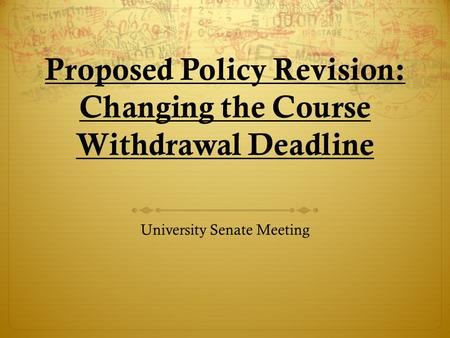 Proposed Policy Revision: Changing the Course Withdrawal Deadline University Senate Meeting.