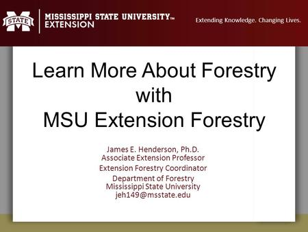 Extending Knowledge. Changing Lives. Learn More About Forestry with MSU Extension Forestry James E. Henderson, Ph.D. Associate Extension Professor Extension.