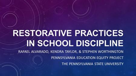 RESTORATIVE PRACTICES IN SCHOOL DISCIPLINE RAFAEL ALVARADO, KENDRA TAYLOR, & STEPHEN WORTHINGTON PENNSYLVANIA EDUCATION EQUITY PROJECT THE PENNSYLVANIA.