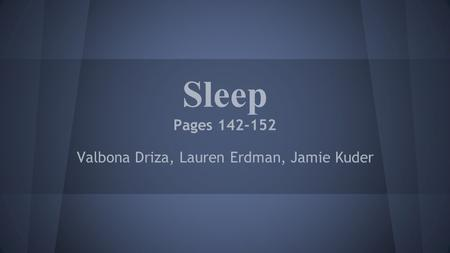 Sleep Pages 142-152 Valbona Driza, Lauren Erdman, Jamie Kuder.