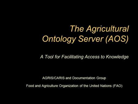 The Agricultural Ontology Server (AOS) A Tool for Facilitating Access to Knowledge AGRIS/CARIS and Documentation Group Food and Agriculture Organization.