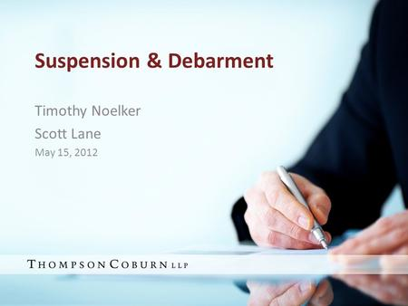 Suspension & Debarment Timothy Noelker Scott Lane May 15, 2012 1.