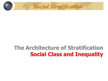 The Architecture of Stratification Social Class and Inequality Social Stratification.