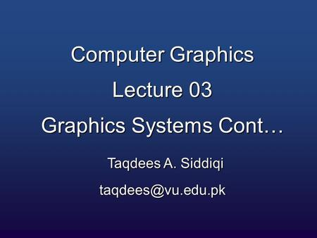 Computer Graphics Lecture 03 Graphics Systems Cont… Taqdees A. Siddiqi