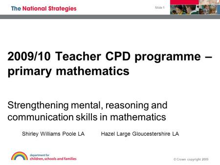 © Crown copyright 2009 Slide 1 2009/10 Teacher CPD programme – primary mathematics Strengthening mental, reasoning and communication skills in mathematics.
