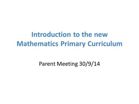 Introduction to the new Mathematics Primary Curriculum Parent Meeting 30/9/14.