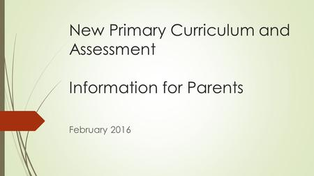 New Primary Curriculum and Assessment Information for Parents February 2016.