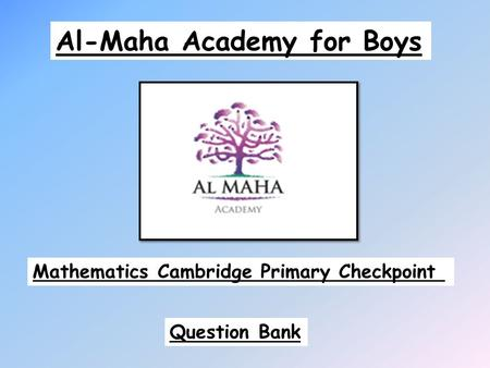 Al-Maha Academy for Boys Mathematics Cambridge Primary Checkpoint Question Bank.