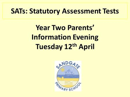 SATs: Statutory Assessment Tests Year Two Parents' Information Evening Tuesday 12 th April.