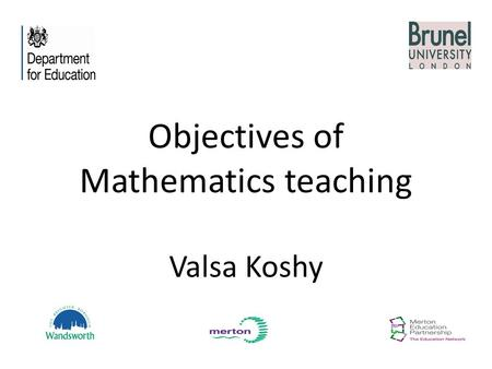 Objectives of Mathematics teaching Valsa Koshy. Facts - basic 'atoms' of mathematical knowledge Skills - well-defined multi-step procedures, learned with.